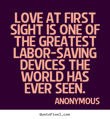 Love quotes - Love at first sight is one of the greatest labor-saving devices the world..