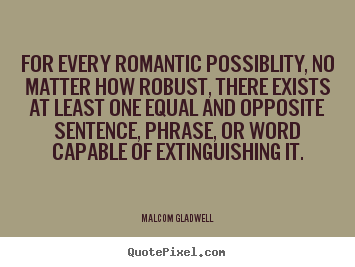 For every romantic possiblity, no matter how robust, there.. Malcom Gladwell popular love quotes