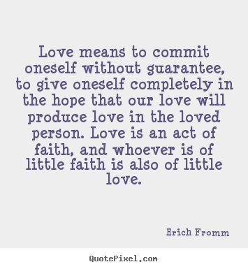 Erich Fromm image quotes - Love means to commit oneself without guarantee,.. - Love quotes