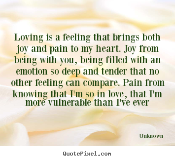 Unknown pictures sayings - Loving is a feeling that brings both joy and pain to.. - Love quote