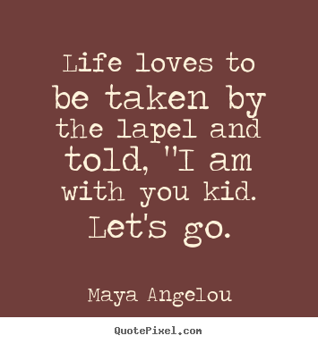 Maya Angelou picture quotes - Life loves to be taken by the lapel and told,.. - Love quotes