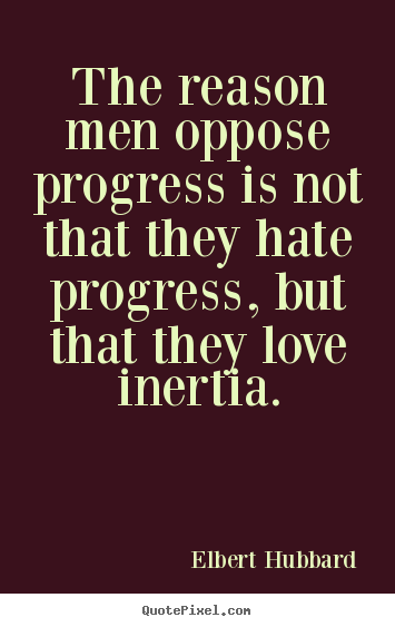 Elbert Hubbard picture quotes - The reason men oppose progress is not that they hate progress,.. - Love quote