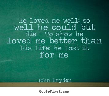 He loved me well: so well he could but die.. John Dryden good love sayings