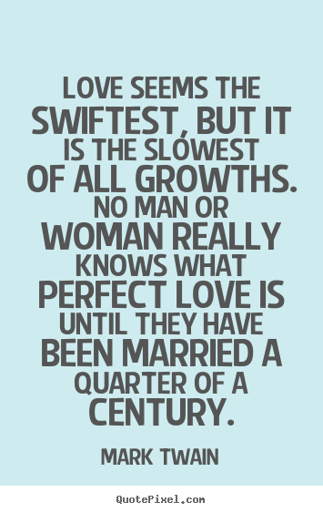Mark Twain poster quotes - Love seems the swiftest, but it is the slowest of all growths. no man.. - Love quotes
