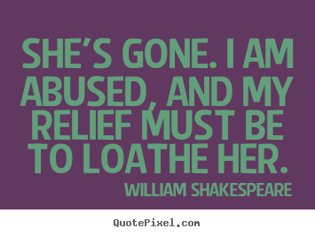 Create custom picture quotes about love - She's gone. i am abused, and my relief must be to loathe her.