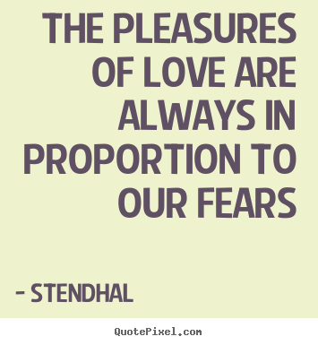Quotes about love - The pleasures of love are always in proportion to our fears