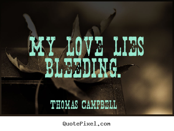 Thomas Campbell image quotes - My love lies bleeding.  - Love quotes