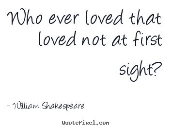 William Shakespeare  picture quotes - Who ever loved that loved not at first sight? - Love quote