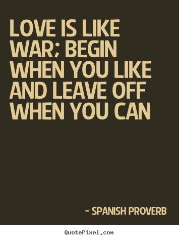 Design your own picture quotes about love - Love is like war; begin when you like and leave..