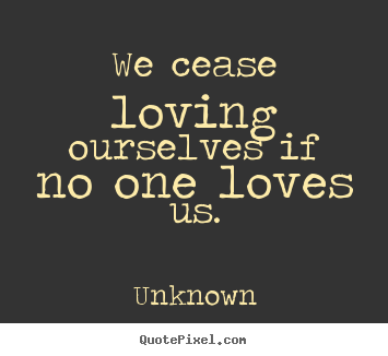 Love quotes - We cease loving ourselves if no one loves us.