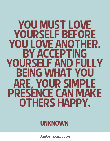 Quotes about love - You must love yourself before you love another. by accepting yourself..