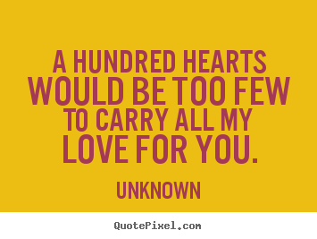 A hundred hearts would be too few to carry all my love for you. Unknown best love quote