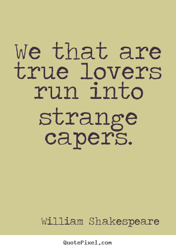 We that are true lovers run into strange capers. William Shakespeare  love sayings