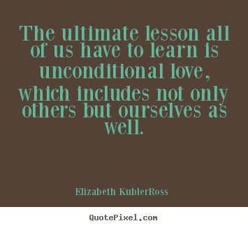 Love quote - The ultimate lesson all of us have to learn is unconditional love, which..