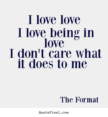 I love love i love being in love i don't care.. The Format best love quotes