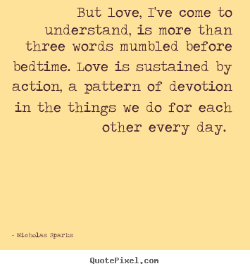 Nicholas Sparks pictures sayings - But love, i've come to understand, is more than three words mumbled.. - Love quotes