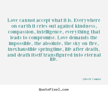 Love quotes - Love cannot accept what it is. everywhere on earth..