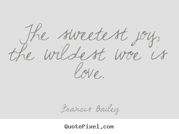 Quotes about love - The sweetest joy, the wildest woe is love.