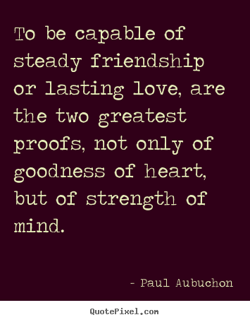 Love quotes - To be capable of steady friendship or lasting love,..