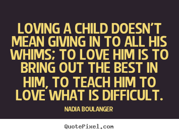 Create image quote about love - Loving a child doesn't mean giving in to all his whims; to love..