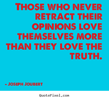 Joseph Joubert image quote - Those who never retract their opinions love themselves more than they.. - Love sayings