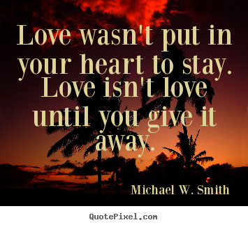 Quote about love - Love wasn't put in your heart to stay. love isn't love..