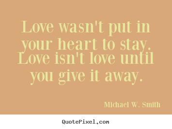 Love quotes - Love wasn't put in your heart to stay. love isn't love until you..