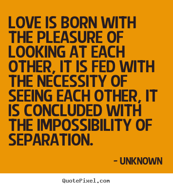 Love is born with the pleasure of looking at each other, it is.. Unknown popular love quotes