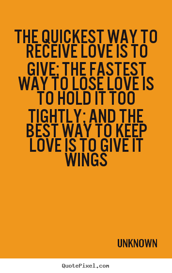 Unknown picture quotes - The quickest way to receive love is to give;.. - Love quotes