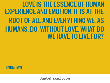 Love quotes - Love is the essence of human experience and emotion...