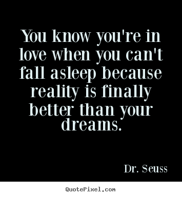 Love quotes - You know you're in love when you can't fall asleep because reality..