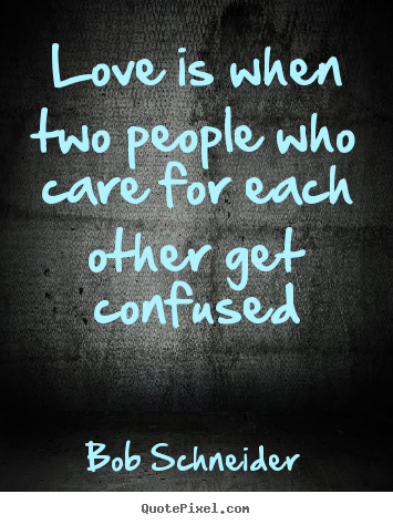 Love is when two people who care for each other get confused Bob Schneider best love quotes