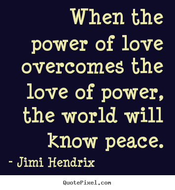 Jimi Hendrix picture quotes - When the power of love overcomes the love of power, the world.. - Love quote
