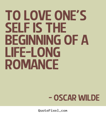 To love one's self is the beginning of a life-long romance Oscar Wilde greatest love quotes