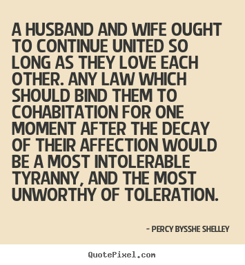Percy Bysshe Shelley photo quote - A husband and wife ought to continue united so long as they love.. - Love quotes