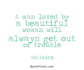 Voltaire picture quotes - A man loved by a beautiful woman will always get out.. - Love quotes