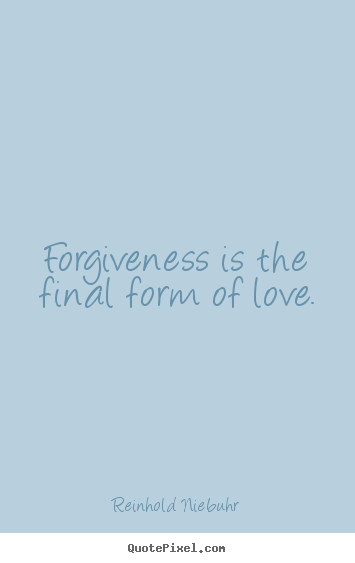 Reinhold Niebuhr picture quotes - Forgiveness is the final form of love. - Love quotes