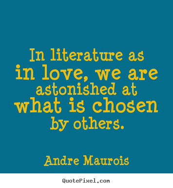 Andre Maurois picture quotes - In literature as in love, we are astonished at what.. - Love quote
