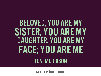 Make custom picture quotes about love - Beloved, you are my sister, you are my daughter, you are..