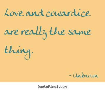 Love and cowardice are really the same thing. Unknown  love quotes