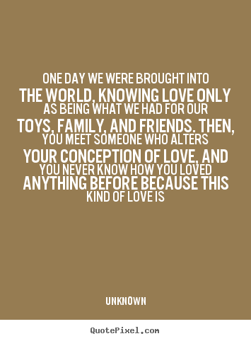 Quotes about love - One day we were brought into the world, knowing love only as..