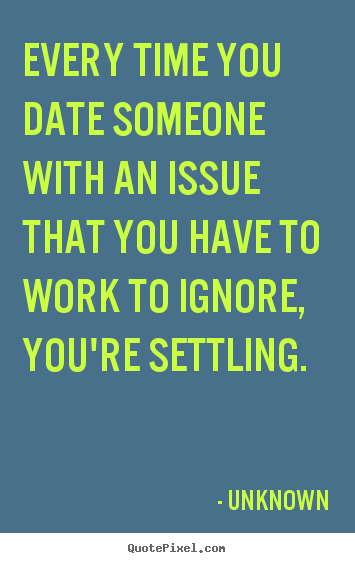 Love quotes - Every time you date someone with an issue that you have to work to ignore,..