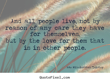 Leo Nikolaevich Tolstoy picture quotes - And all people live, not by reason of any care they have for themselves,but.. - Love quotes