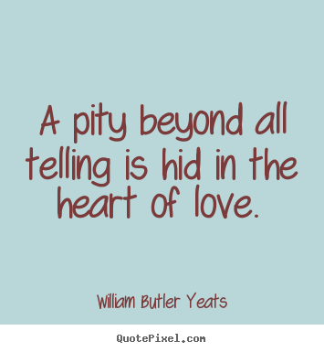 William Butler Yeats picture sayings - A pity beyond all telling is hid in the heart of.. - Love quotes