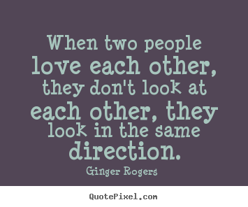 Ginger Rogers  image quotes - When two people love each other, they don't look at each other, they look.. - Love quotes
