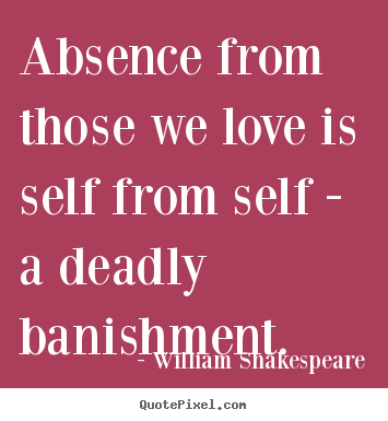 Create graphic poster sayings about love - Absence from those we love is self from self..