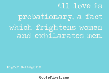 Love quotes - All love is probationary, a fact which frightens women and exhilarates..