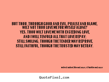 Thomas Babington Macaulay, 1st Baron Macaulay picture quotes - But thou, through good and evil, praise and blame, wilt not thou love.. - Love quote