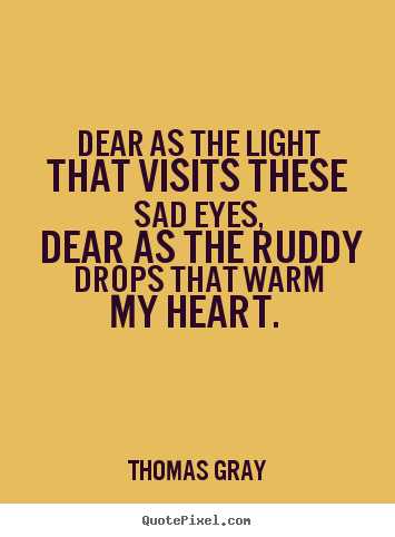 Thomas Gray picture quotes - Dear as the light that visits these sad eyes, dear as the ruddy drops.. - Love quote