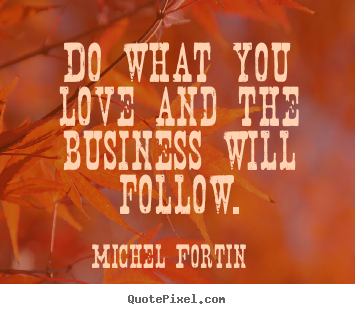 Michel Fortin picture quotes - Do what you love and the business will follow. - Love quotes